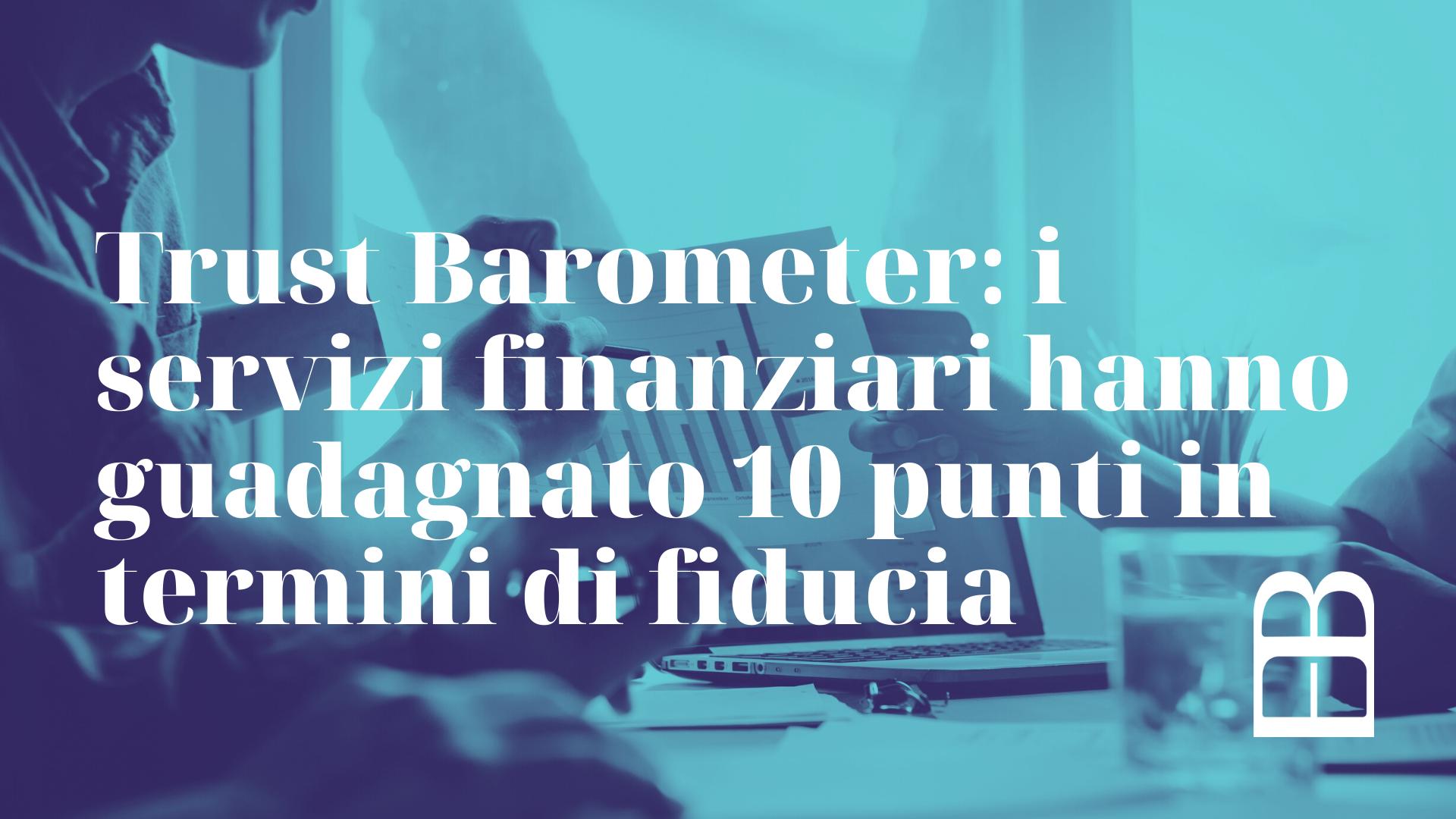 Trust Barometer i servizi finanziari hanno guadagnato 10 punti in termini di fiducia