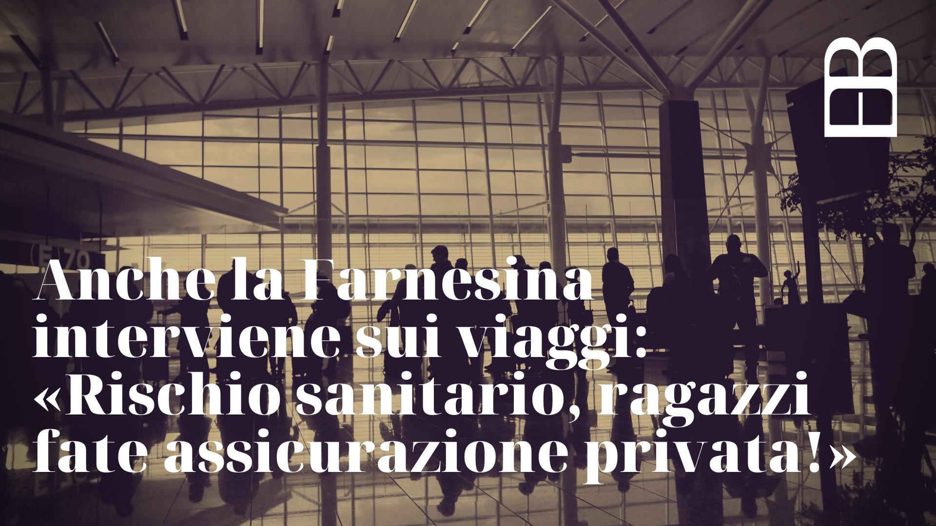 Anche la Farnesina interviene sui viaggi: «Rischio sanitario, ragazzi fate assicurazione privata!»
